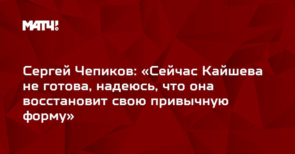 Сергей Чепиков: «Сейчас Кайшева не готова, надеюсь, что она восстановит свою привычную форму»