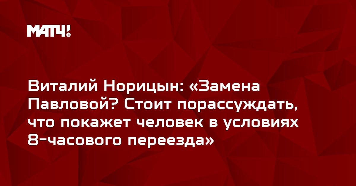 Виталий Норицын: «Замена Павловой? Стоит порассуждать, что покажет человек в условиях 8-часового переезда»