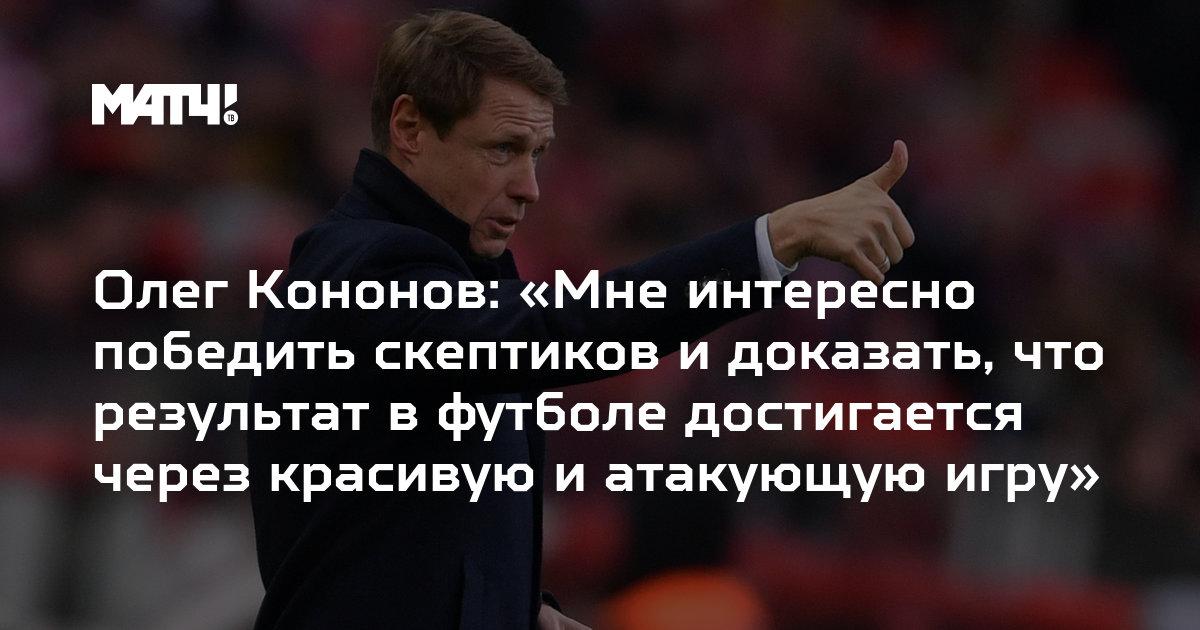 fb4b31ce8338 Олег Кононов  «Мне интересно победить скептиков и доказать, что результат в  футболе достигается через красивую и атакующую игру»