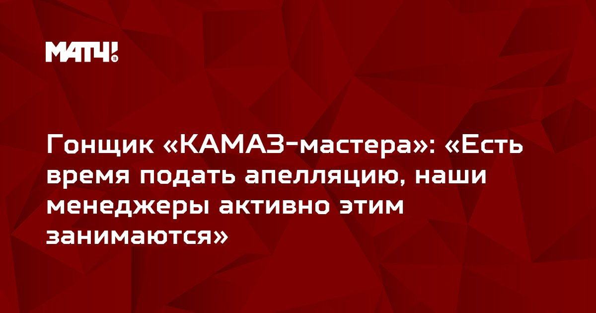 Гонщик «КАМАЗ-мастера»: «Есть время подать апелляцию, наши менеджеры активно этим занимаются»