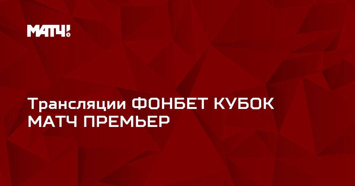 Трансляции ФОНБЕТ КУБОК МАТЧ ПРЕМЬЕР
