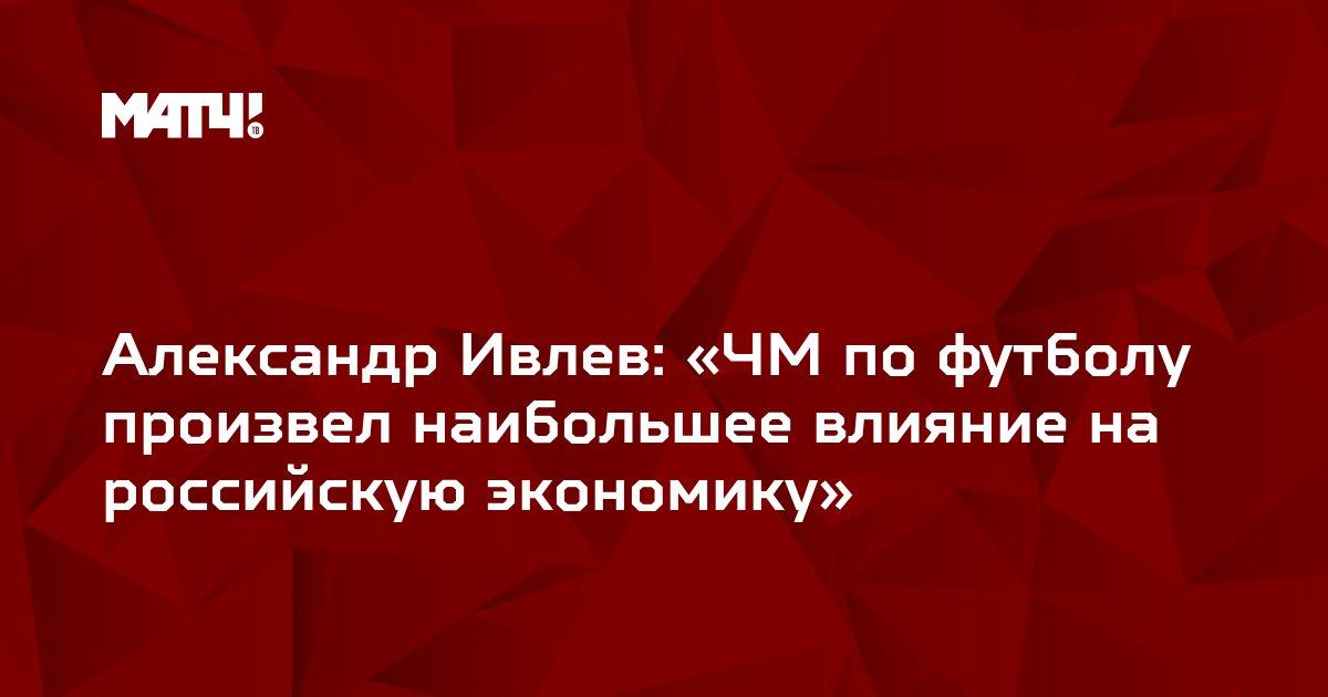 Александр Ивлев: «ЧМ по футболу произвел наибольшее влияние на российскую экономику»