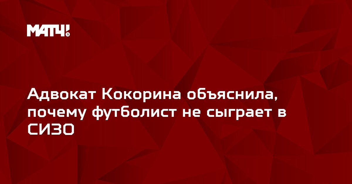 Адвокат Кокорина объяснила, почему футболист не сыграет в СИЗО