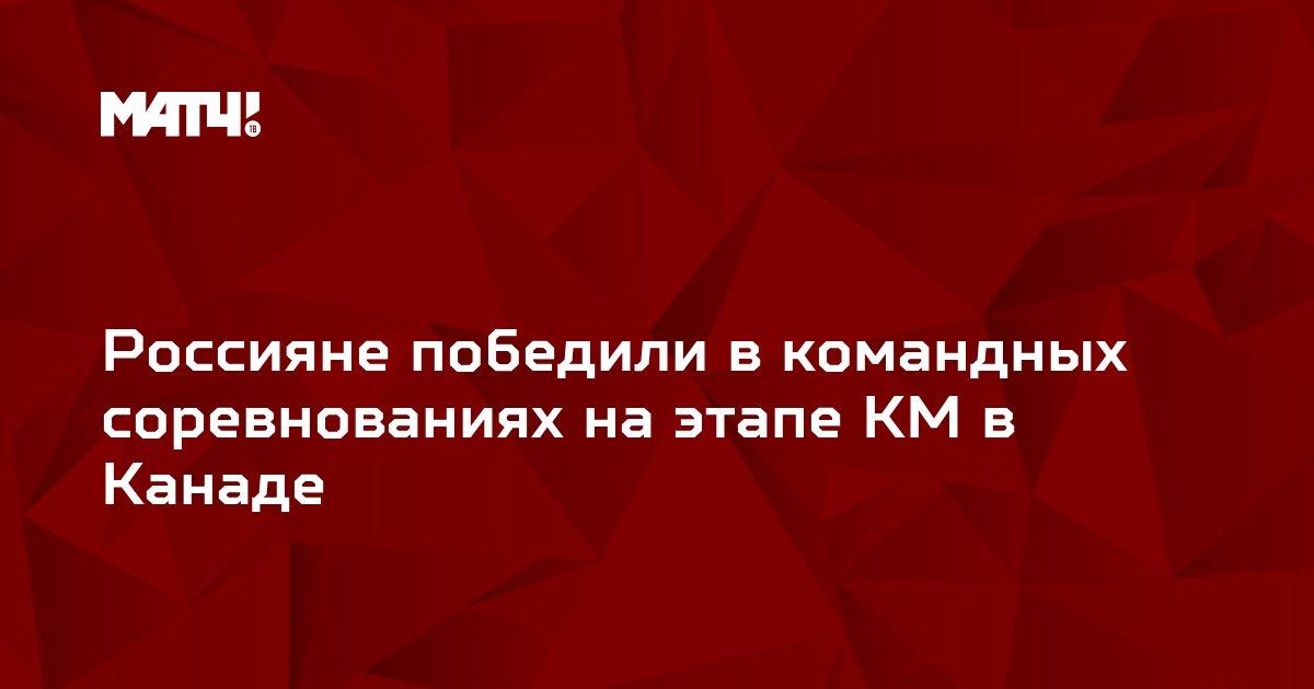 Россияне победили в командных соревнованиях на этапе КМ в Канаде