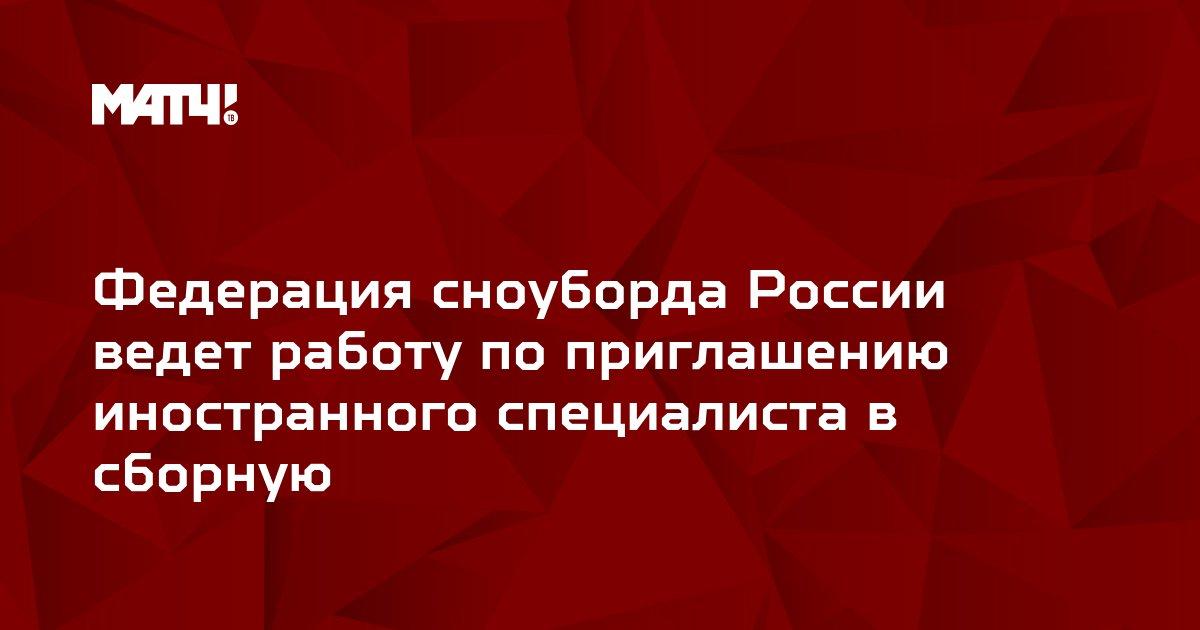 Федерация сноуборда России ведет работу по приглашению иностранного специалиста в сборную