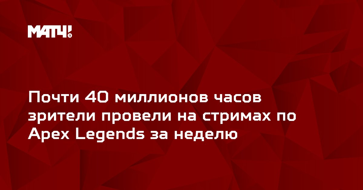 Почти 40 миллионов часов зрители провели на стримах по Apex Legends за неделю