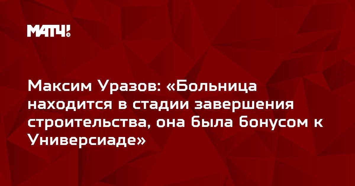 Максим Уразов: «Больница находится в стадии завершения строительства, она была бонусом к Универсиаде»