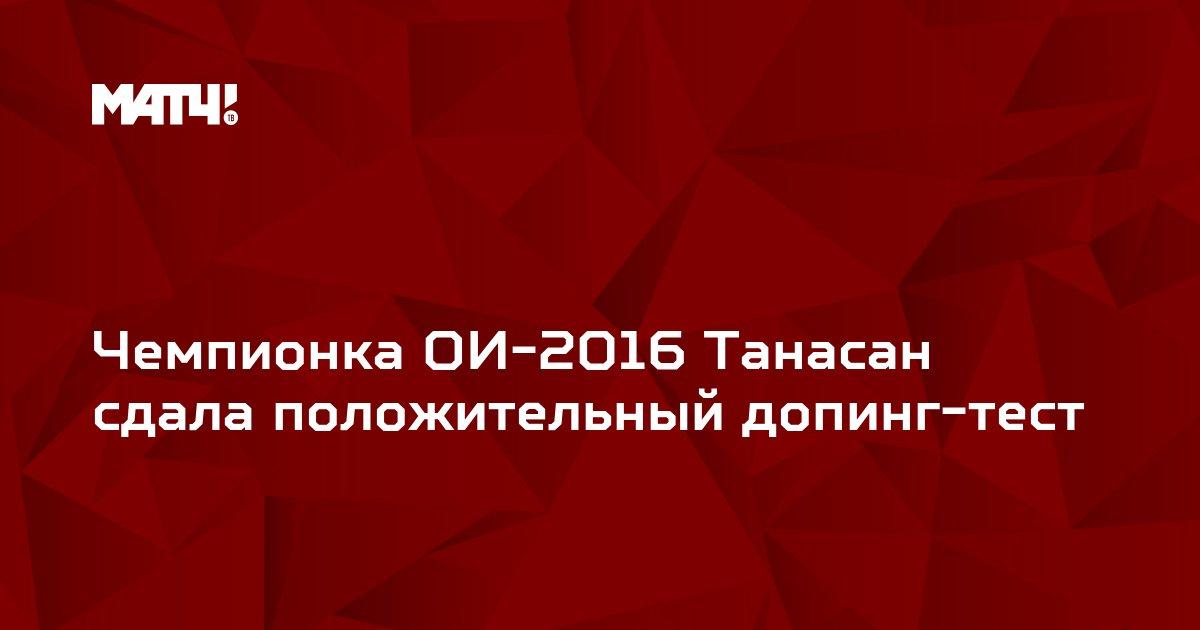 Чемпионка ОИ-2016 Танасан сдала положительный допинг-тест