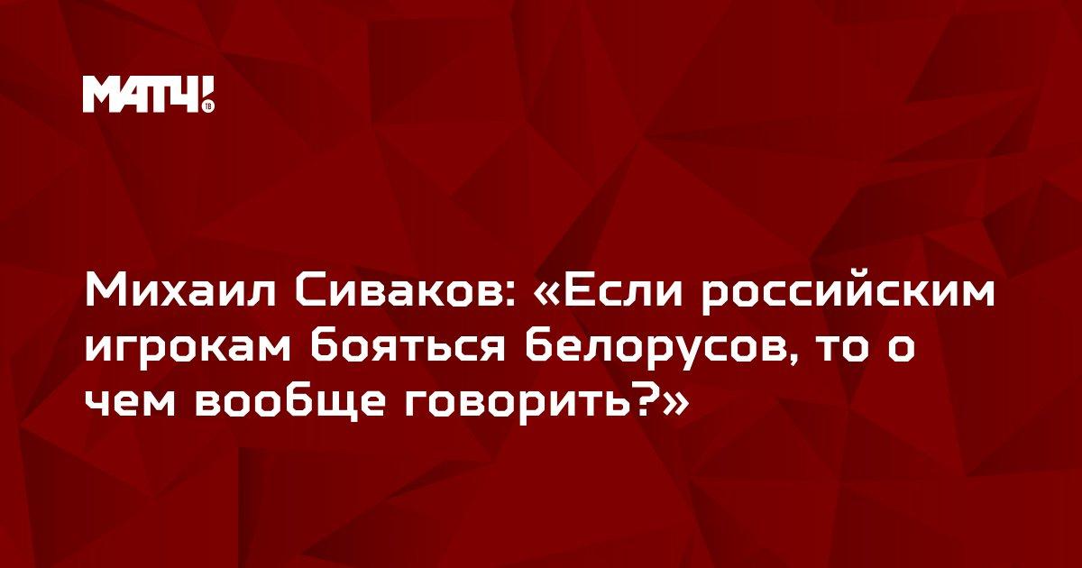 Михаил Сиваков: «Если российским игрокам бояться белорусов, то о чем вообще говорить?»