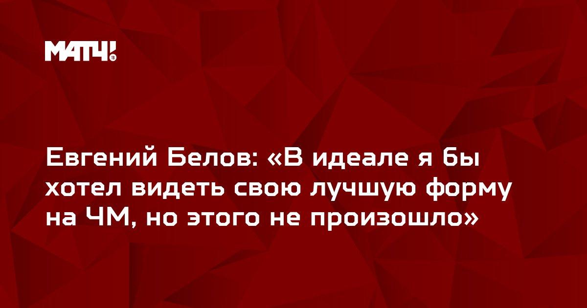 Евгений Белов: «В идеале я бы хотел видеть свою лучшую форму на ЧМ, но этого не произошло»