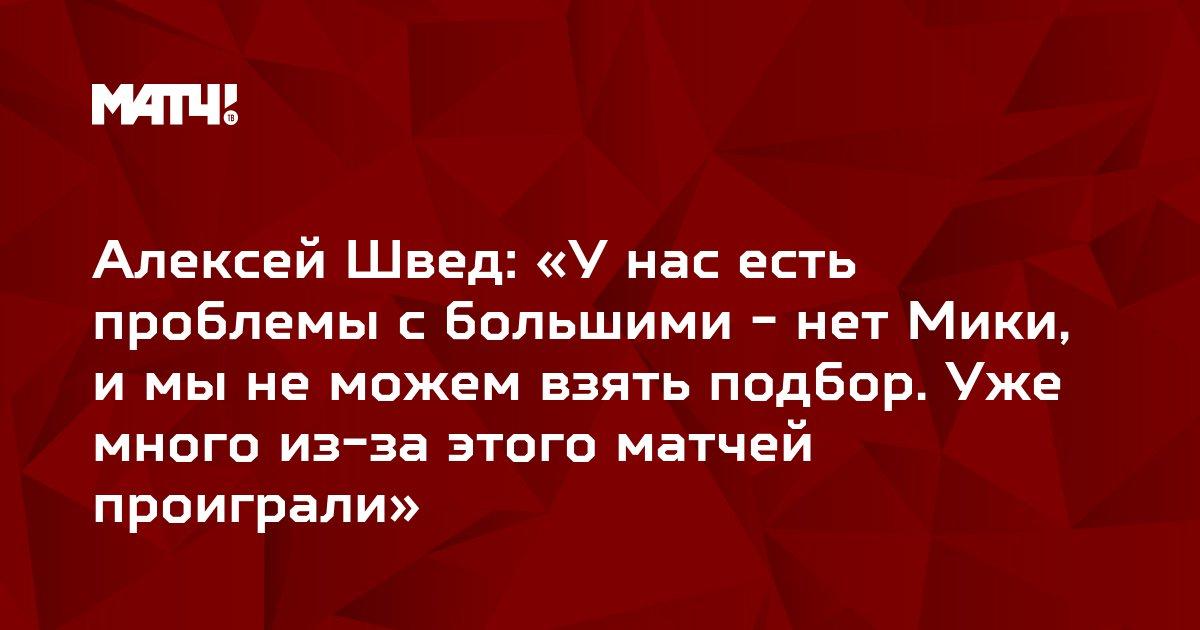 Алексей Швед: «У нас есть проблемы с большими - нет Мики, и мы не можем взять подбор. Уже много из-за этого матчей проиграли»