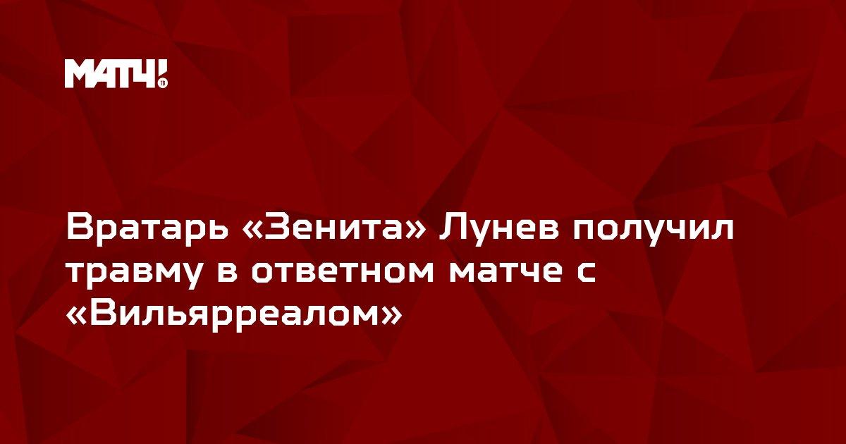 Вратарь «Зенита» Лунев получил травму в ответном матче с «Вильярреалом»