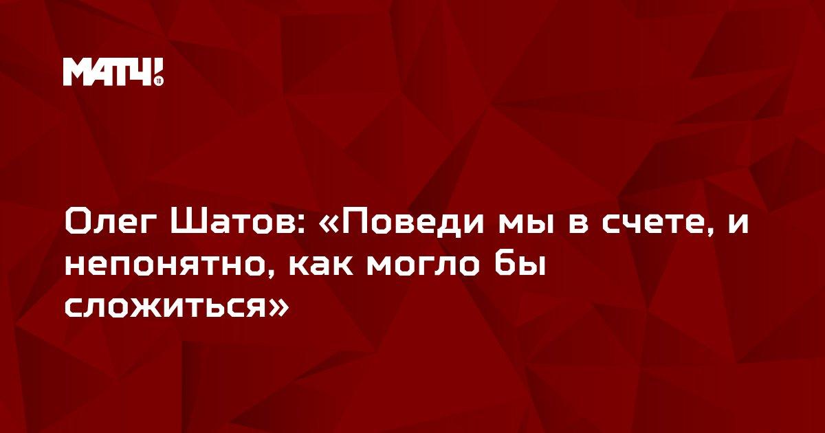 Олег Шатов: «Поведи мы в счете, и непонятно, как могло бы сложиться»