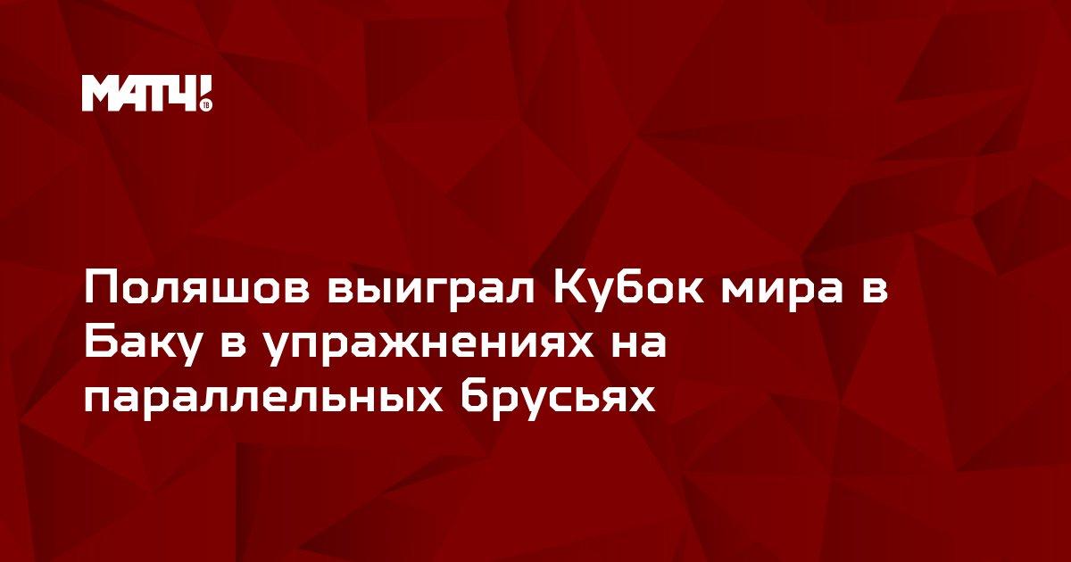 Поляшов выиграл Кубок мира в Баку в упражнениях на параллельных брусьях