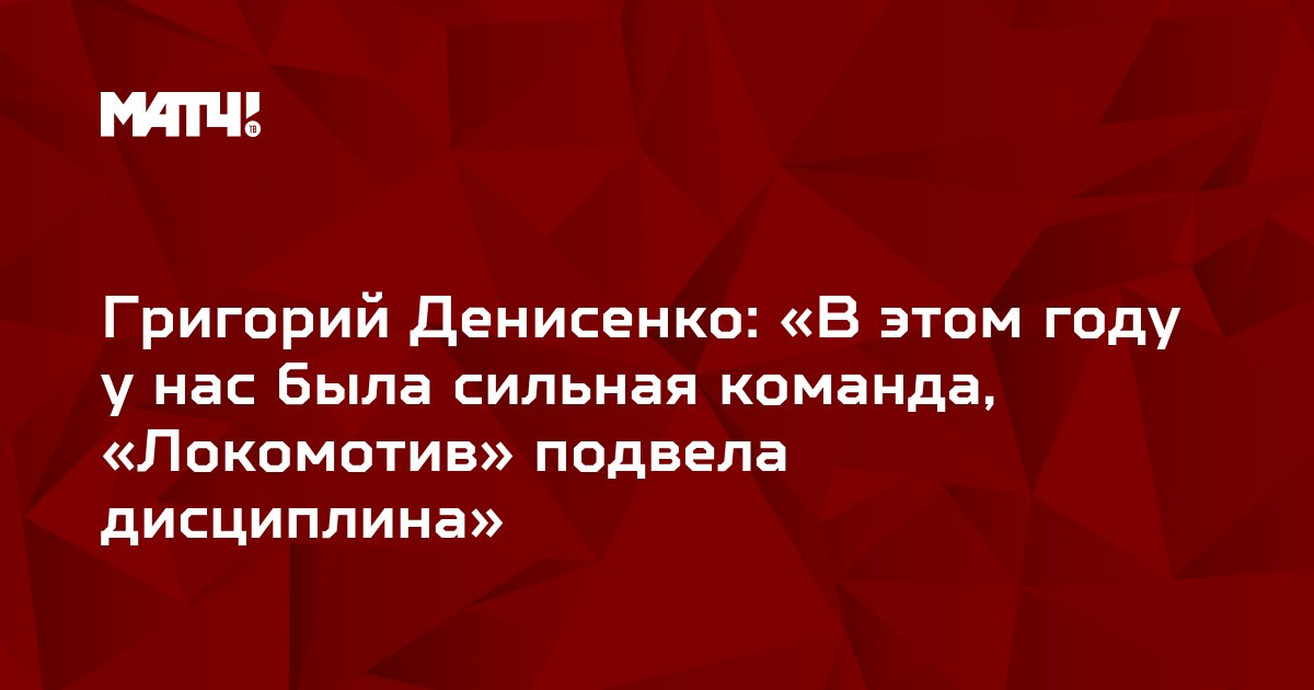 Григорий Денисенко: «В этом году у нас была сильная команда, «Локомотив» подвела дисциплина»