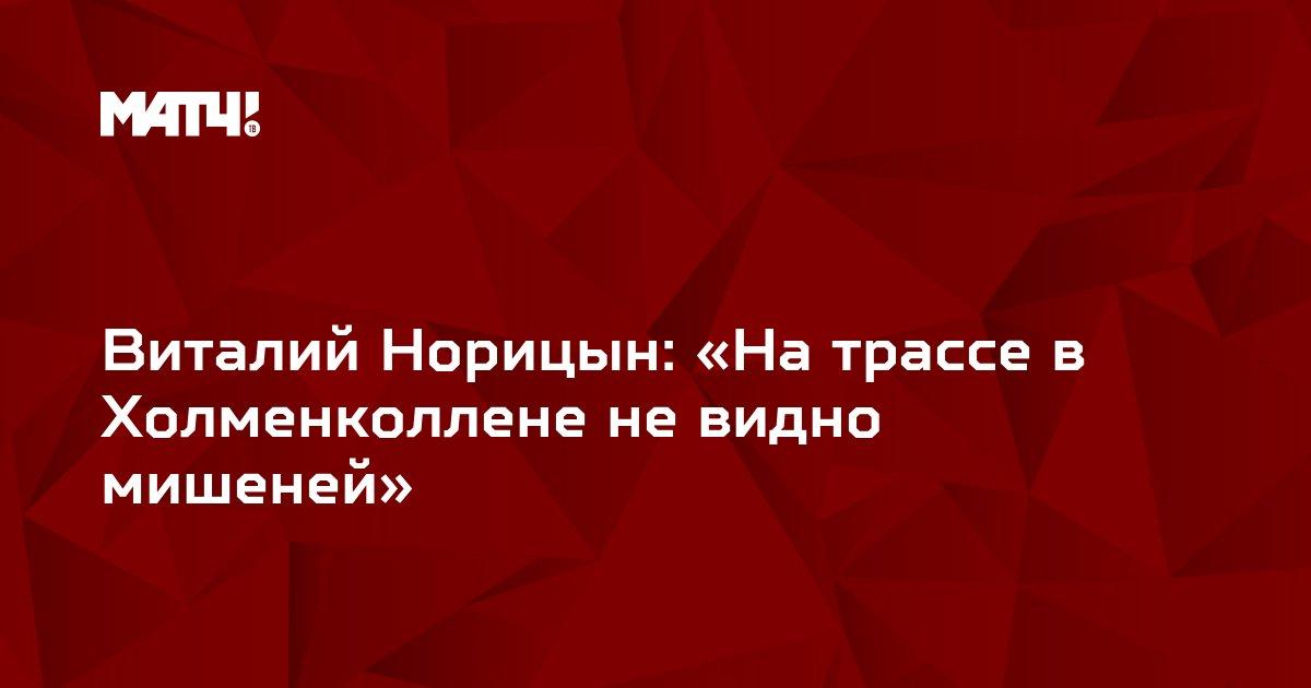 Виталий Норицын: «На трассе в Холменколлене не видно мишеней»