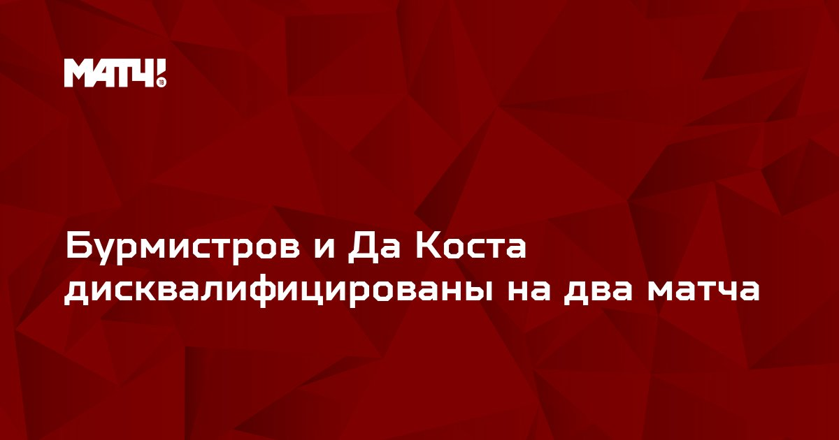 Бурмистров и Да Коста дисквалифицированы на два матча
