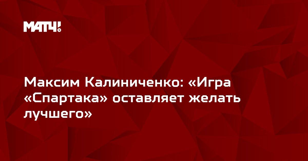 Максим Калиниченко: «Игра «Спартака» оставляет желать лучшего»