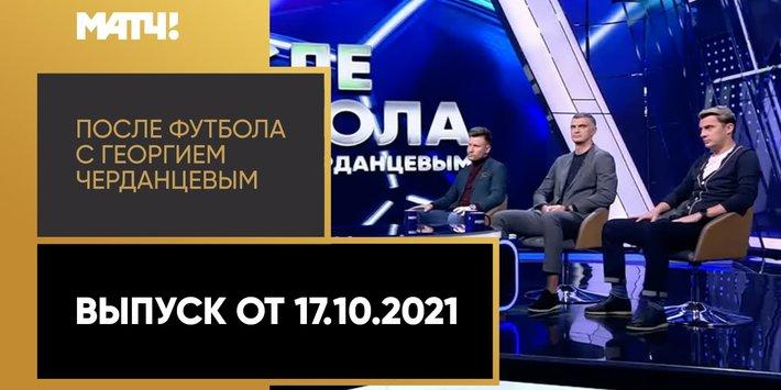 «После футбола с Георгием Черданцевым». Выпуск от 17.10.2021