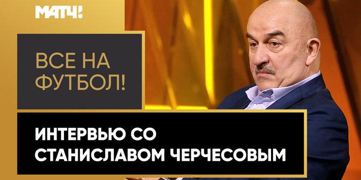 «Все на футбол!»: интервью со Станиславом Черчесовым. Обсудили возможную отставку, Заболотного, слова Газизова, «золотой актив» и многое другое