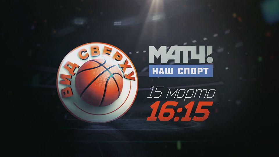 Баскетбольный тележурнал «Вид сверху» на ТК «Матч! Наш спорт»