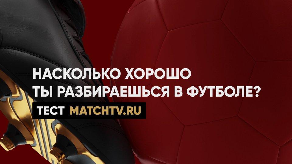 Насколько хорошо ты разбираешься в футболе? Тест matchtv.ru